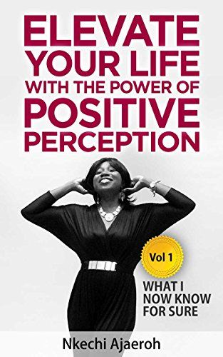 Elevate Your Life with the Power of Positive Perception: What I Now Know For Sure (The Elevation series Book 1) by [Ajaeroh, Nkechi]