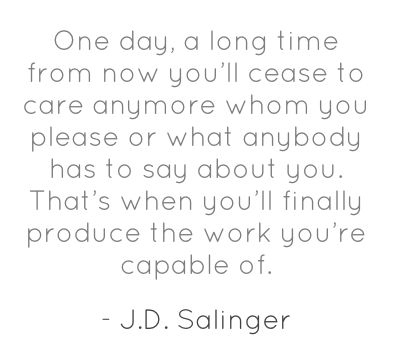"""""""One day, a long time from now you'll cease to care anymore whom you please or what anybody has to say about you. That's when you'll finally produce the work you're capable of."""" J.D. Salinger"""
