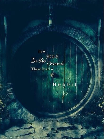 """In a hole in the ground there lived a hobbit. Not a nasty, dirty, wet hole, filled with the ends of worms and an oozy smell, nor yet a dry, bare, sandy hole with nothing in it to sit down on or to eat: it was a hobbit-hole, and that means comfort."":"