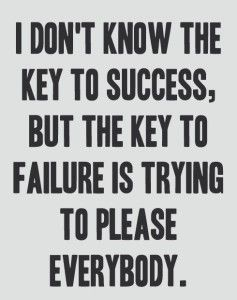 I don't know the key to success, but the key to failure is trying to please everybody.: