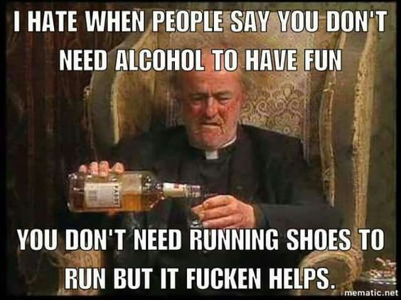 I thought this was so funny :) I hate when people say you don't need alcohol to have fun. I don't need running shoes to run but it helps.