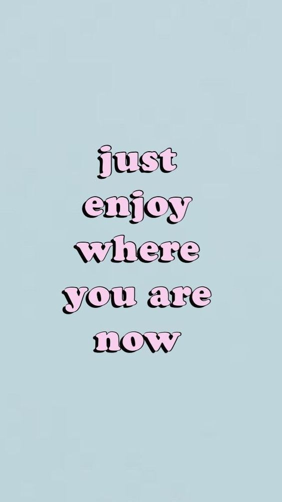 Just Enjoy Where You Are Now Cute Quotes Words Wallpaper Happy Words