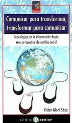 Marí Sáez, Víctor (2011). Comunicar para transformar, transformar para comunicar. Tecnologías de la información desde una perspectiva de cambio social.