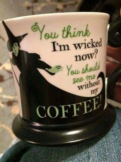 You think I'm wicked now? You should see me without my coffee! :-):
