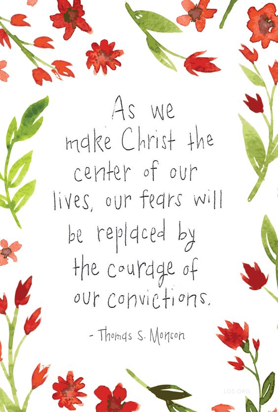 """As we make Christ the center of our lives, our fears will be replaced by the courage of our convictions."" —Thomas S. Monson #LDS:"