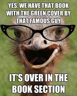 Judgmental Bookseller Ostrich: Yes, we have that book with the green cover by that famous guy. It's over in the book section.