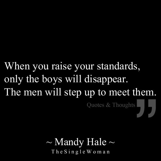When you raise your standards, only the boys will disappear. The men will step up to meet them.: