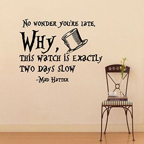Wall Vinyl Decal Quote Sticker Home Decor Art Mural No wonder you're late. Why, this watch is exactly two days slow Alice in Wonderland Mad Hatter Z312 WisdomDecalHouse http://www.amazon.com/dp/B00N3OXFOI/ref=cm_sw_r_pi_dp_JvFfub1JNM3YY
