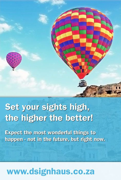 Set your sights high, the higher the better! Expect the most wonderful things to happen - not in the future, but right now.