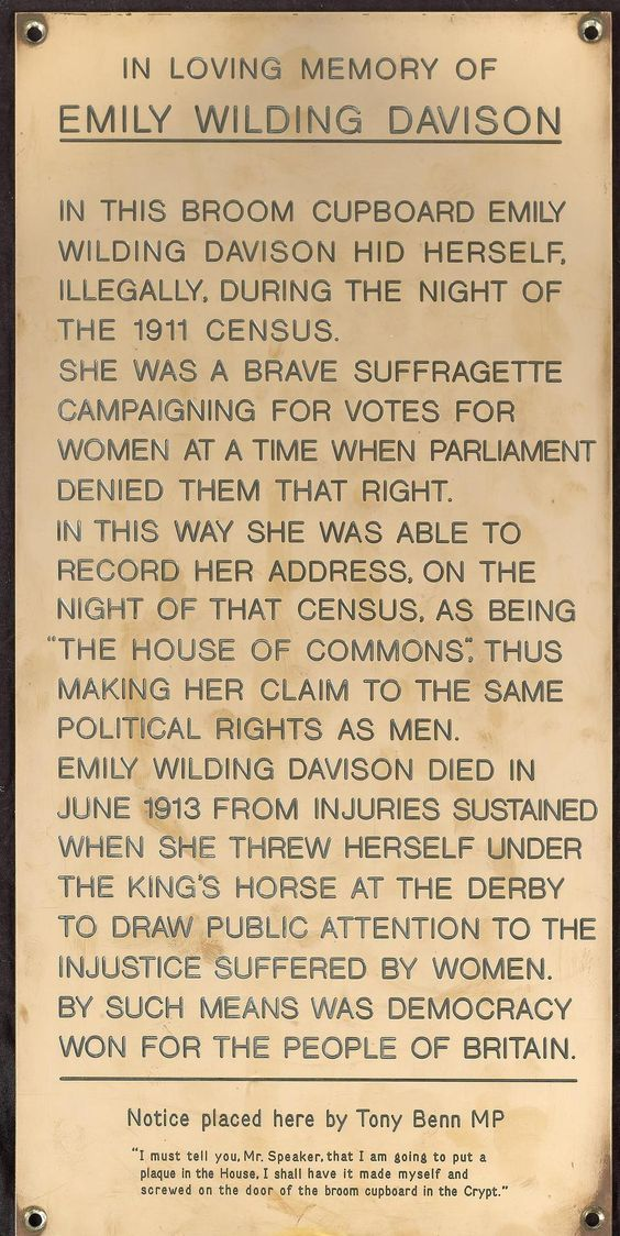 """c. 1991: Tony Benn's plaque to Emily Wilding Davison, placed in the Chapel of St Mary Undercroft (Houses of Parliament). Benn said in 2001: """"I have put up several plaques—illegally, without permission; I screwed them up myself. One was in the broom cupboard to commemorate Emily Wilding Davison... If one walks around this place, one sees statues of people, not one of whom believed in democracy, votes for women or anything else..."""""""
