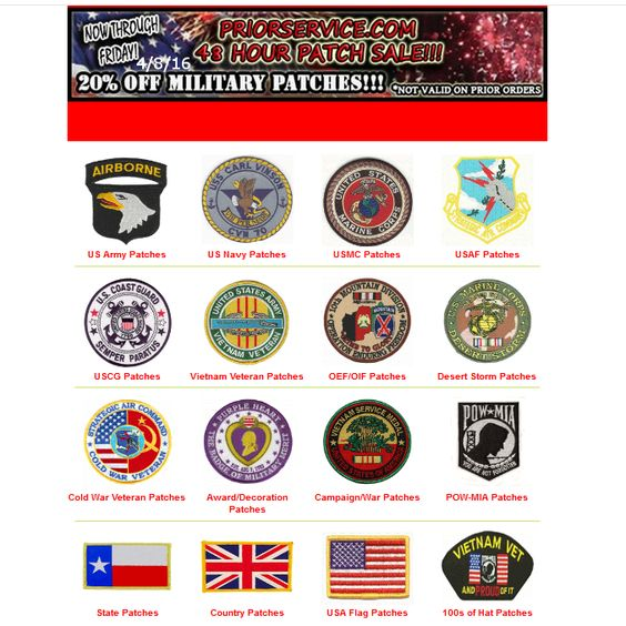48 Hour Sale! - 2500+ Patches 20% Off - Thru Friday 4/8/2016 All : http://www.priorservice.com/milpat.html Army : http://www.priorservice.com/usarmypatches.html Navy : http://www.priorservice.com/navypatches.html USAF : http://www.priorservice.com/airfopa.html USMC : http://www.priorservice.com/marcorpat.html USCG : http://www.priorservice.com/coasguarpat.html POW-MIA : http://www.priorservice.com/powmiapatches.html Veterans, State, Country, Awards, Not valid on prior orders