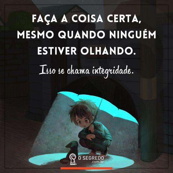 Faça a coisa certa, mesmo quando ninguém estiver olhando.  Isso se chama integridade.  Acesse: www.osegredo.com.br