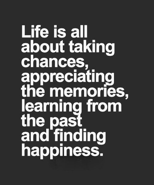 Life Is All About Taking Chances Appreciating The Memories Learning From The Past And Finding Happiness Good Life Quotes Taking Chances Quotes Chance Quotes