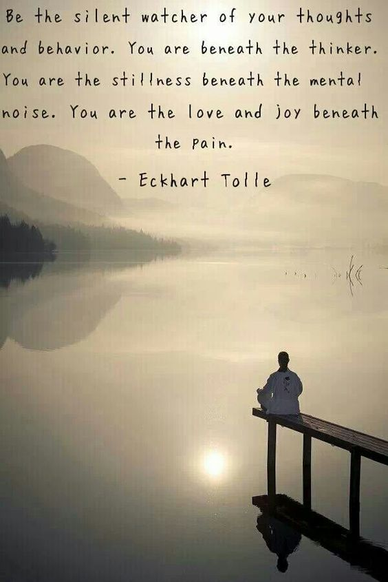 Eckhart Tolle. Be the silent watcher of your thoughts. You are the love and joy beneath you pain. Quote.: