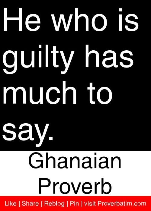 He who is guilty has much to say. - Ghanaian Proverb #proverbs #quotes