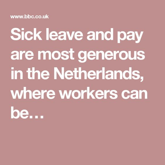 Sick leave and pay are most generous in the Netherlands, where workers can be…