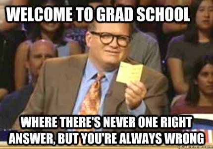 Welcome to grad school where there's never one right answer, but you're always wrong