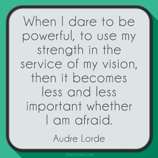 """When I dare to be powerful, to use my strength in the service of my vision, then it becomes less and less important whether I am afraid."" - Audre Lorde."