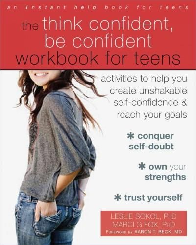 The Think Confident, Be Confident Workbook for Teens: Activities to Help You Create Unshakable Self-confidence an...