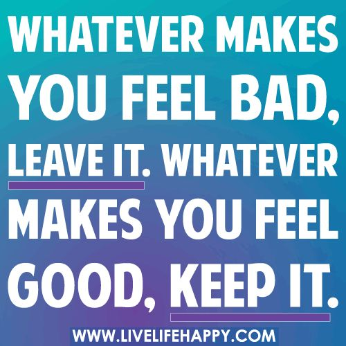 Whatever makes you feel bad, leave it. Whatever makes you feel good, keep it.