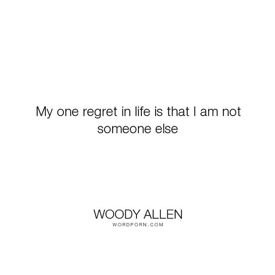 """Woody Allen - """"My one regret in life is that I am not someone else"""". life"""