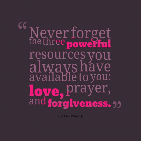 Never forget the three ####powerful resources you always have available to you: ###love, prayer, and ###forgiveness.
