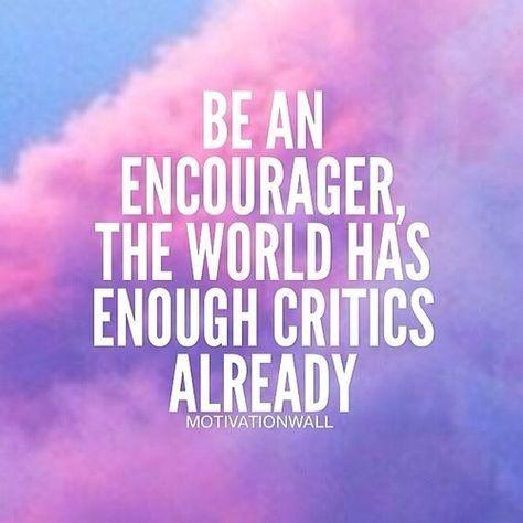 Be an encourager, the world has enough critics already.