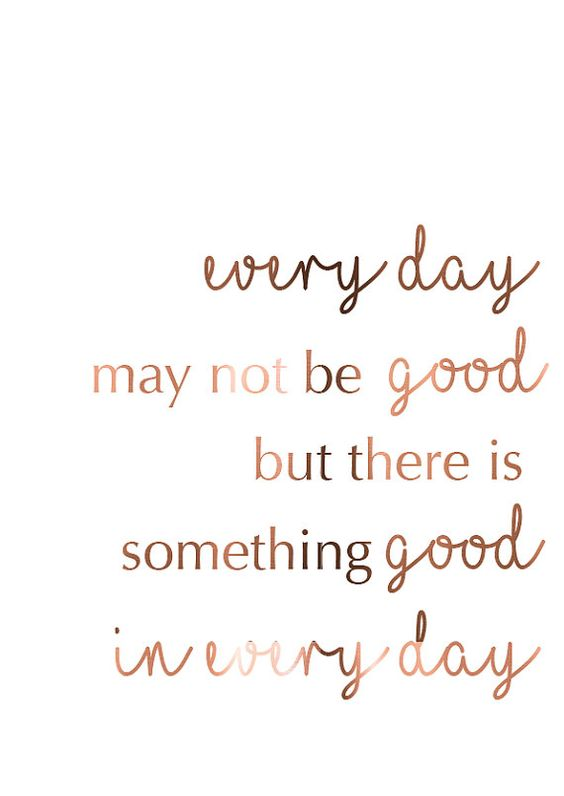 Every day may not be good, but there is something good in every day.: