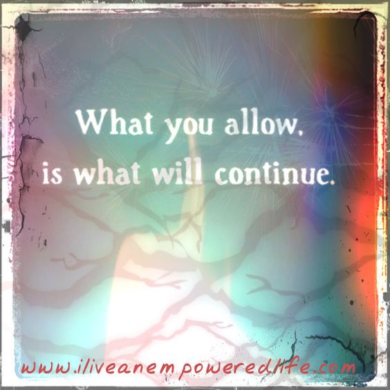 """What you allow is what will continue."" Sadly but often true...  www.iliveanempoweredlife.com"