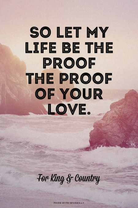 So let my life be the proof<br />the proof of your love.<br /><br /><br /><br /> For King & Country  
