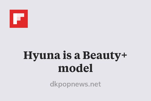 Hyuna is a Beauty+ model http://flip.it/qbdKT