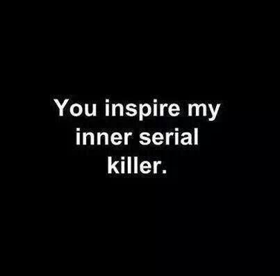 You inspire my inner serial killer!