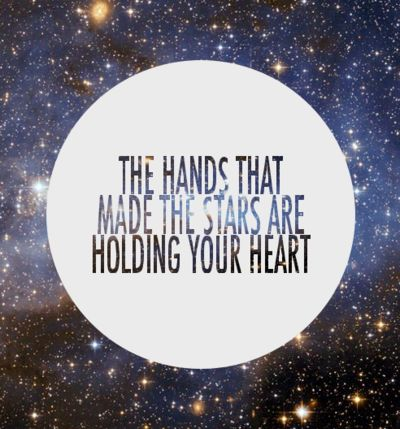 The Hands that made the stars are holding your Heart. Ps 139:13