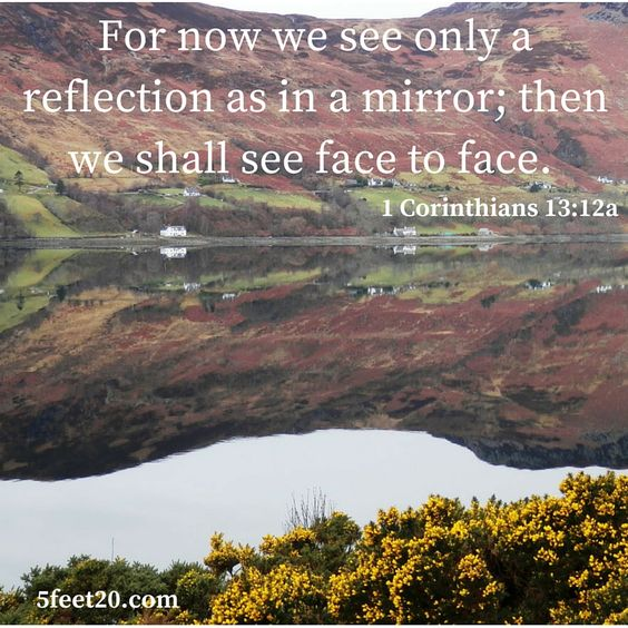 For now we see only a reflection as in a mirror; then we shall see face to face.  1 Corinthians 13:12