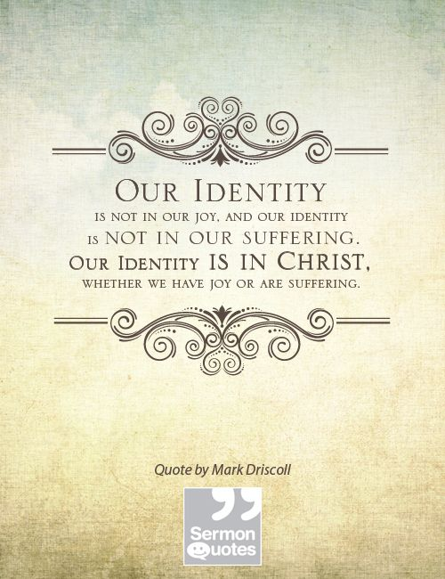 """""""our identity is not in our joy, and our identity is not in our suffering. our identity is in Christ, whether we have joy or are suffering."""" -mark driscoll"""