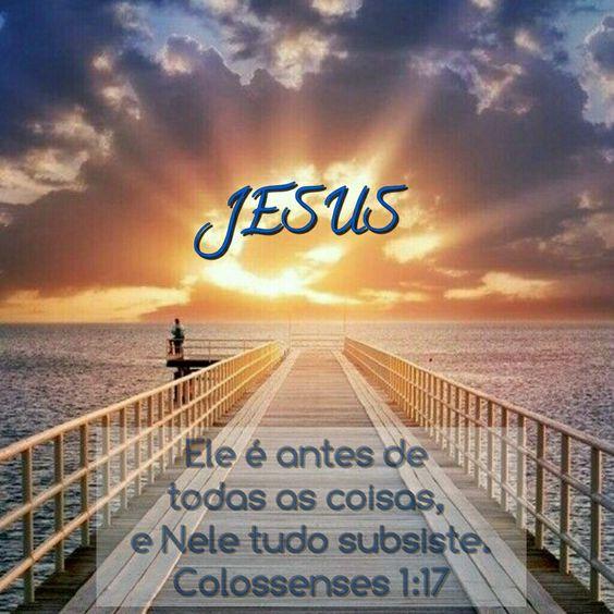 Ele é antes de todas as coisas, e Nele tudo subsiste. Colossenses 1:17