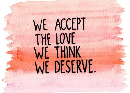 """We accept the love we think we deserve."""