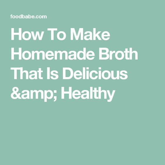 How To Make Homemade Broth That Is Delicious & Healthy