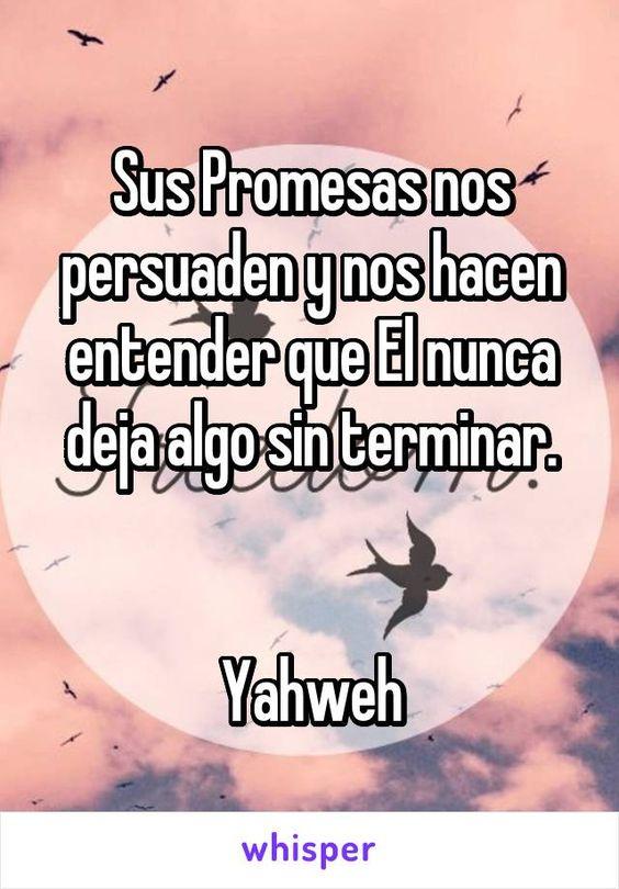 Sus Promesas nos persuaden y nos hacen entender que El nunca deja algo sin terminar.   Yahweh