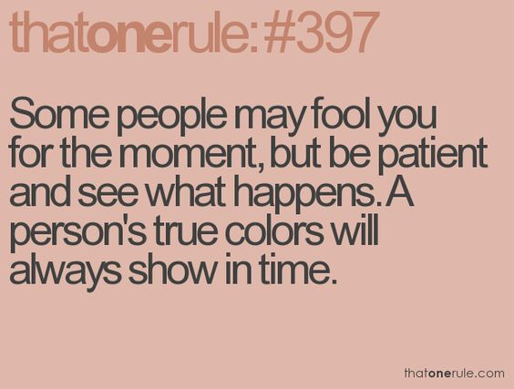 Some People May Fool You For The Moment, But Be Patient
