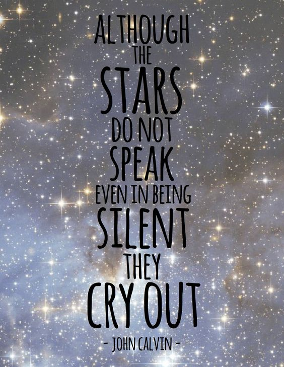 Although the stars do not speak, even in being silent they cry out. ~ John Calvin