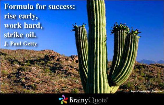 Formula for success: rise early, work hard, strike oil. - J. Paul Getty