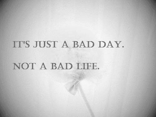 """""""it's just a bad day, not a bad life."""""""