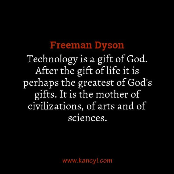 """""""Technology is a gift of God. After the gift of life it is perhaps the greatest of God's gifts. It is the mother of civilizations, of arts and of sciences."""", Freeman Dyson"""