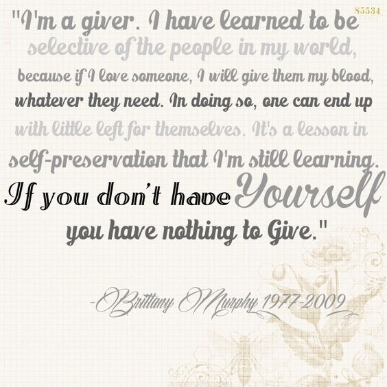 """""""I'm a giver. I have learned to be selective of the people in my world, because if I love someone, I will give them my blood, whatever they need. In doing so, one can end up with little left for themselves. It's a lesson in self-preservation that I'm still learning. If you don't have yourself, you have nothing to give."""" -Brittany Murphy (1977-2009)"""