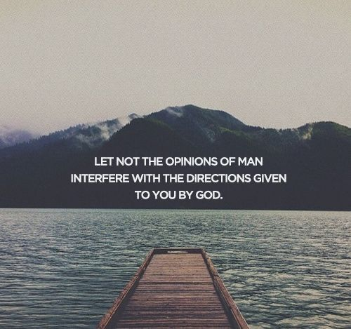Image result for let not the opinions of man interfere with the directions given to you by god