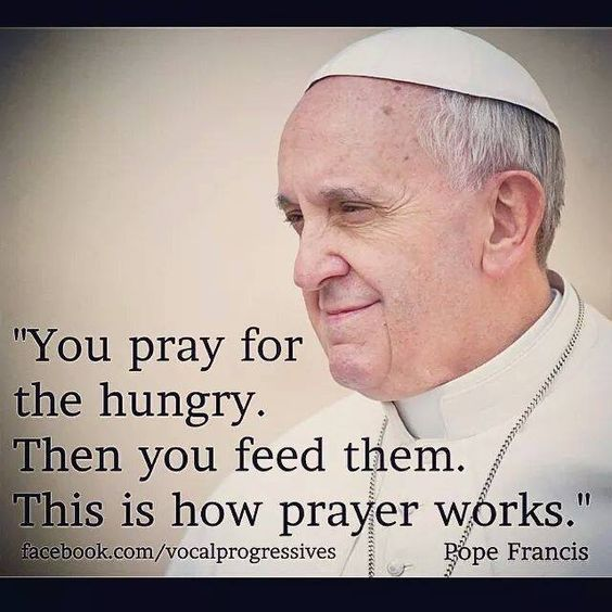 "'You pray for the hungry. Then you feed them. This is how prayer works."" Pope Francis:"