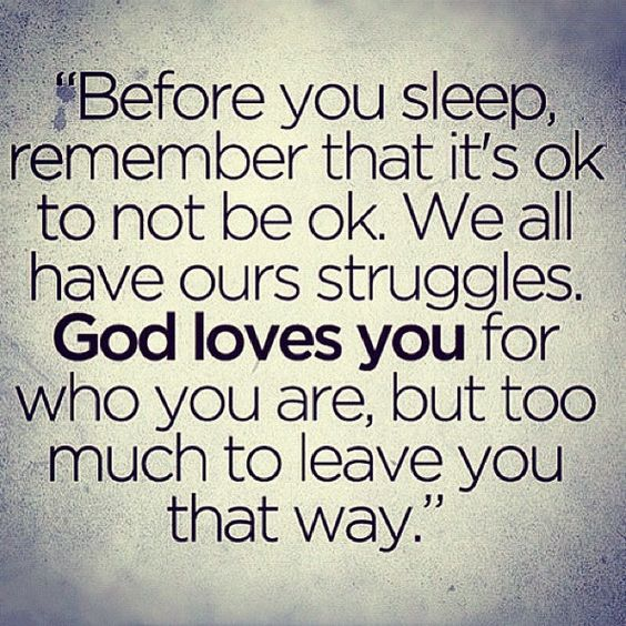 So true. It's okay to not be okay! But you are too loved by God for Him to leave you that way. :):