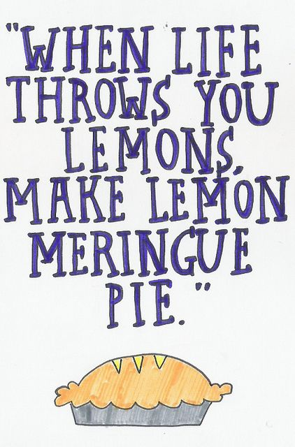 When life throws you lemons, make lemon meringue pie.  (Ci devo provare!)