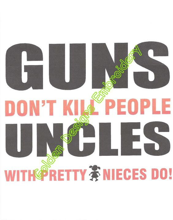 Guns don't kill people, uncles with pretty nieces do!